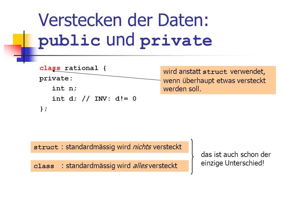 Verstecken der Daten: public und private class rational { private: int n; int d; // INV: d!= 0 }; wird anstatt struct verwendet, wenn überhaupt etwas versteckt werden soll.