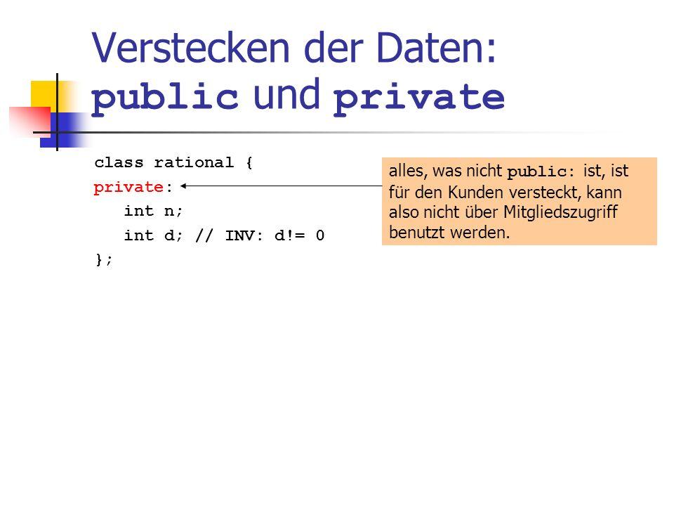 Verstecken der Daten: public und private class rational { private: int n; int d; // INV: d!= 0 }; alles, was nicht public: ist, ist für den Kunden versteckt, kann also nicht über Mitgliedszugriff benutzt werden.