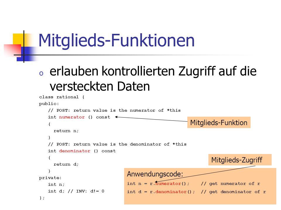 Mitglieds-Funktionen o erlauben kontrollierten Zugriff auf die versteckten Daten class rational { public: // POST: return value is the numerator of *this int numerator () const { return n; } // POST: return value is the denominator of *this int denominator () const { return d; } private: int n; int d; // INV: d!= 0 }; Anwendungscode: int n = r.numerator(); // get numerator of r int d = r.denominator(); // get denominator of r Mitglieds-Funktion Mitglieds-Zugriff