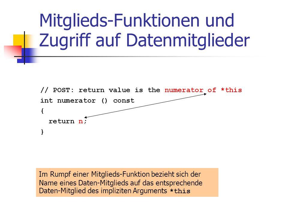 Mitglieds-Funktionen und Zugriff auf Datenmitglieder // POST: return value is the numerator of *this int numerator () const { return n; } Im Rumpf einer Mitglieds-Funktion bezieht sich der Name eines Daten-Mitglieds auf das entsprechende Daten-Mitglied des impliziten Arguments *this