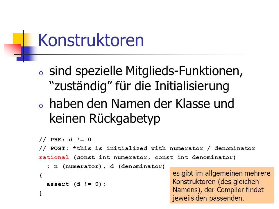 Konstruktoren o sind spezielle Mitglieds-Funktionen, zuständig für die Initialisierung o haben den Namen der Klasse und keinen Rückgabetyp // PRE: d != 0 // POST: *this is initialized with numerator / denominator rational (const int numerator, const int denominator) : n (numerator), d (denominator) { assert (d != 0); } es gibt im allgemeinen mehrere Konstruktoren (des gleichen Namens), der Compiler findet jeweils den passenden.