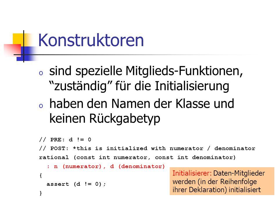 Konstruktoren o sind spezielle Mitglieds-Funktionen, zuständig für die Initialisierung o haben den Namen der Klasse und keinen Rückgabetyp // PRE: d != 0 // POST: *this is initialized with numerator / denominator rational (const int numerator, const int denominator) : n (numerator), d (denominator) { assert (d != 0); } Initialisierer: Daten-Mitglieder werden (in der Reihenfolge ihrer Deklaration) initialisiert