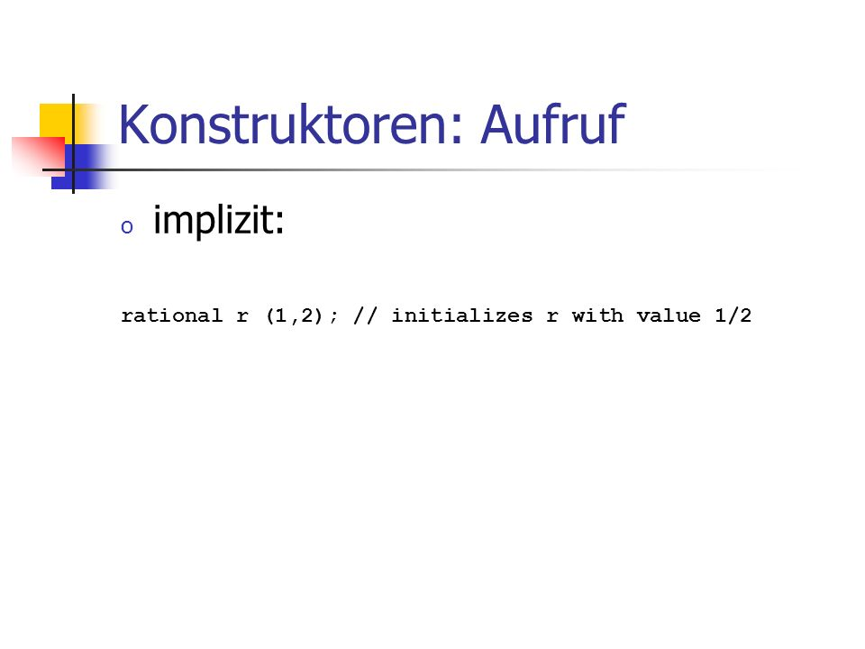 Konstruktoren: Aufruf o implizit: rational r (1,2); // initializes r with value 1/2