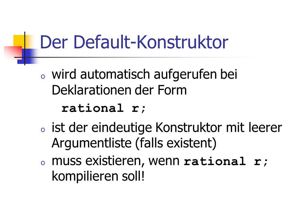 Der Default-Konstruktor o wird automatisch aufgerufen bei Deklarationen der Form rational r; o ist der eindeutige Konstruktor mit leerer Argumentliste (falls existent) o muss existieren, wenn rational r; kompilieren soll!