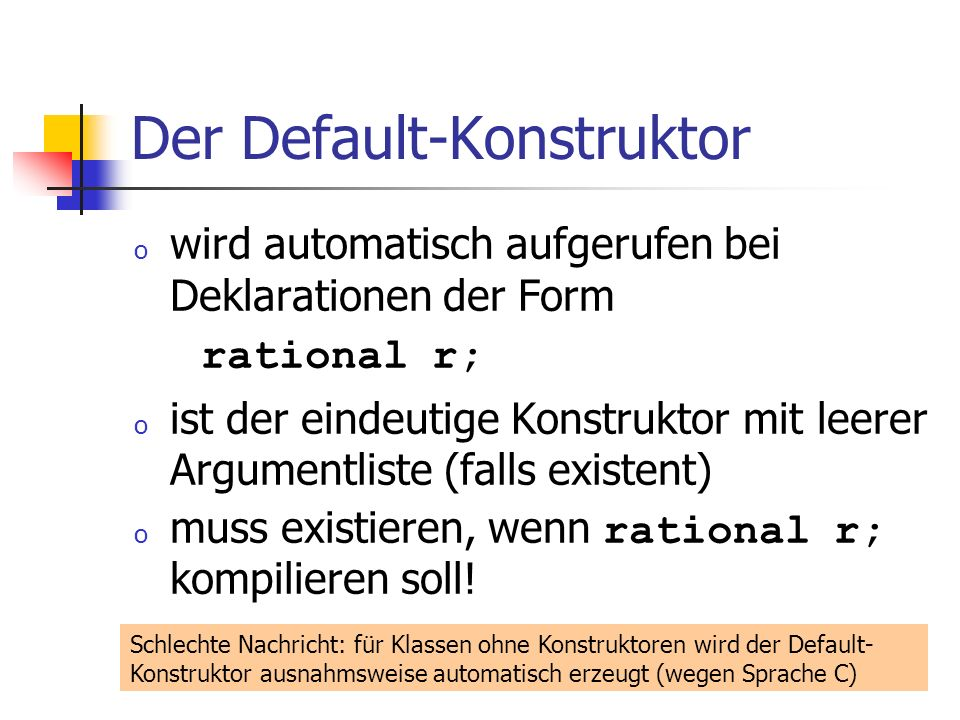 Der Default-Konstruktor o wird automatisch aufgerufen bei Deklarationen der Form rational r; o ist der eindeutige Konstruktor mit leerer Argumentliste (falls existent) o muss existieren, wenn rational r; kompilieren soll.