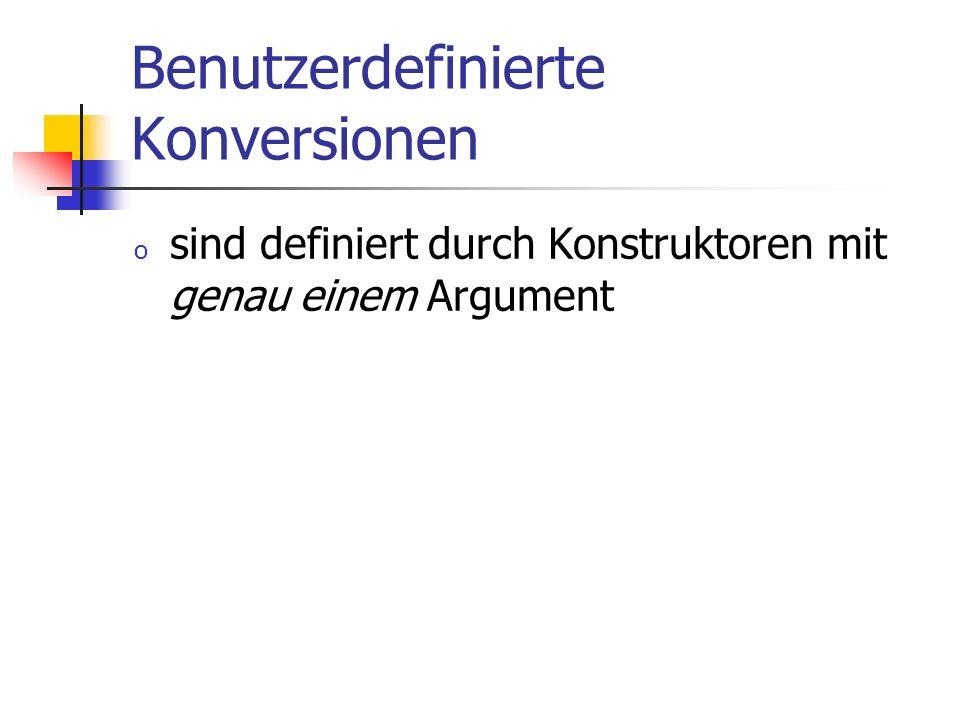 Benutzerdefinierte Konversionen o sind definiert durch Konstruktoren mit genau einem Argument