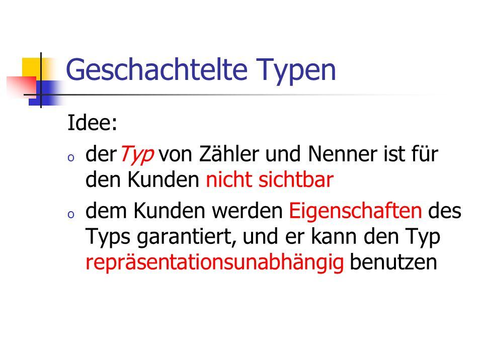 Geschachtelte Typen Idee: o derTyp von Zähler und Nenner ist für den Kunden nicht sichtbar o dem Kunden werden Eigenschaften des Typs garantiert, und er kann den Typ repräsentationsunabhängig benutzen