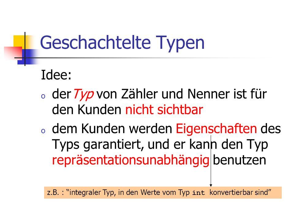 Geschachtelte Typen Idee: o derTyp von Zähler und Nenner ist für den Kunden nicht sichtbar o dem Kunden werden Eigenschaften des Typs garantiert, und er kann den Typ repräsentationsunabhängig benutzen z.B.