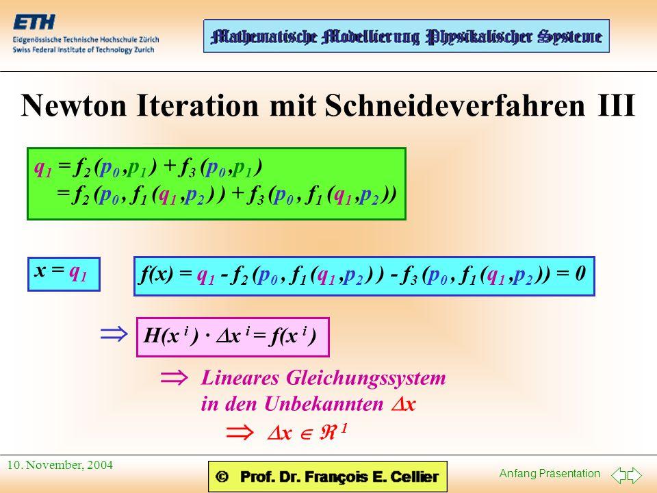 Anfang Präsentation 10. November, 2004 Newton Iteration mit Schneideverfahren III q 1 = f 2 (p 0,p 1 ) + f 3 (p 0,p 1 ) = f 2 (p 0, f 1 (q 1,p 2 ) ) +