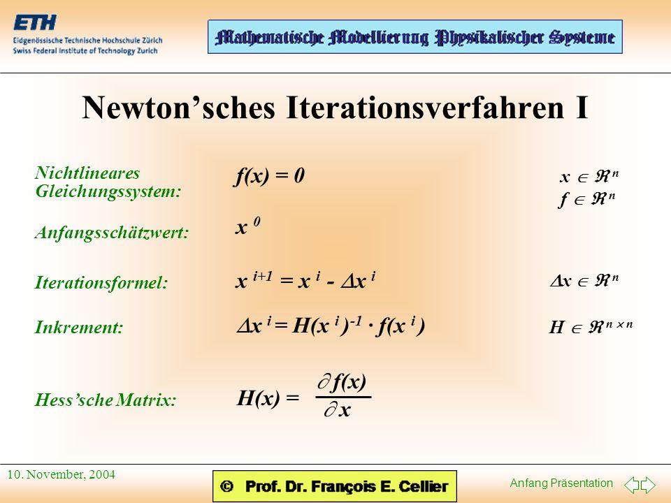 Anfang Präsentation 10. November, 2004 Newtonsches Iterationsverfahren I f(x) = 0 x n f n x 0 x i+1 = x i - x i H n n x i = H(x i ) -1 · f(x i ) x n H