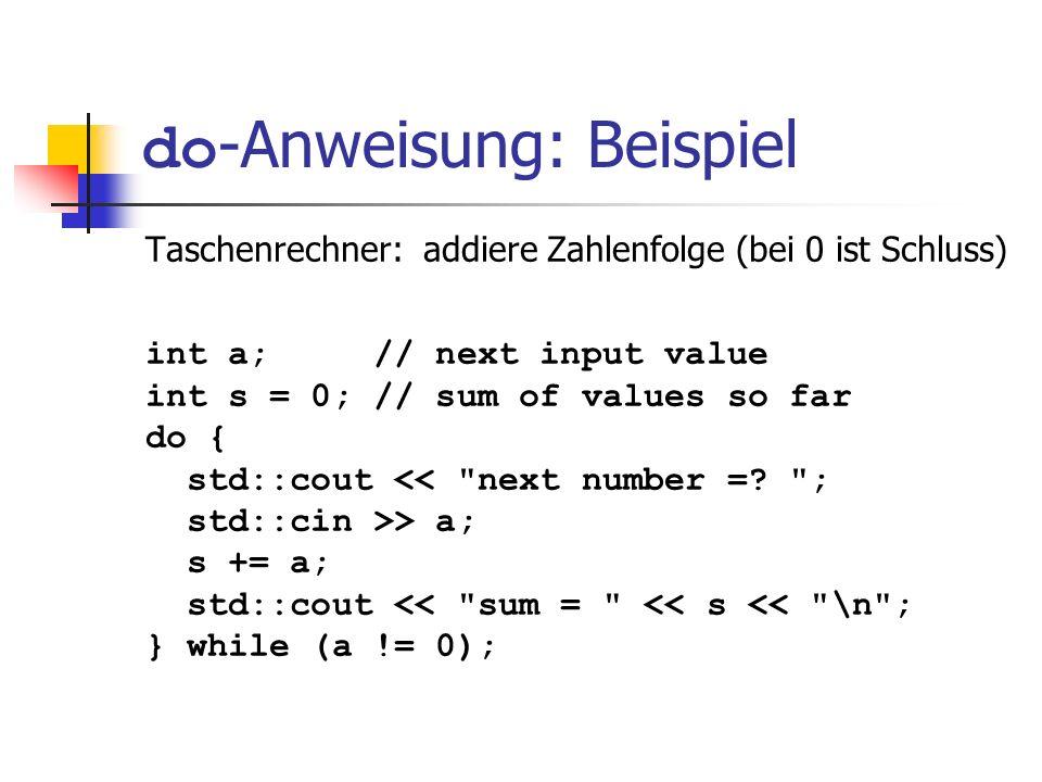 do -Anweisung: Beispiel Taschenrechner: addiere Zahlenfolge (bei 0 ist Schluss) int a; // next input value int s = 0; // sum of values so far do { std
