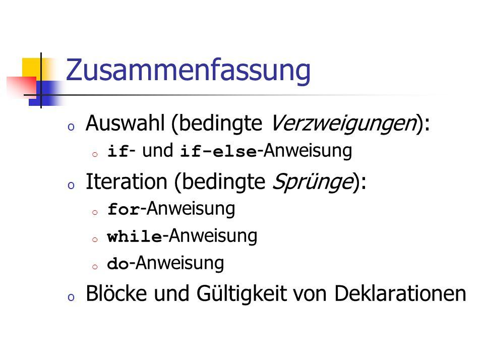 Zusammenfassung o Auswahl (bedingte Verzweigungen): o if - und if-else -Anweisung o Iteration (bedingte Sprünge): o for -Anweisung o while -Anweisung