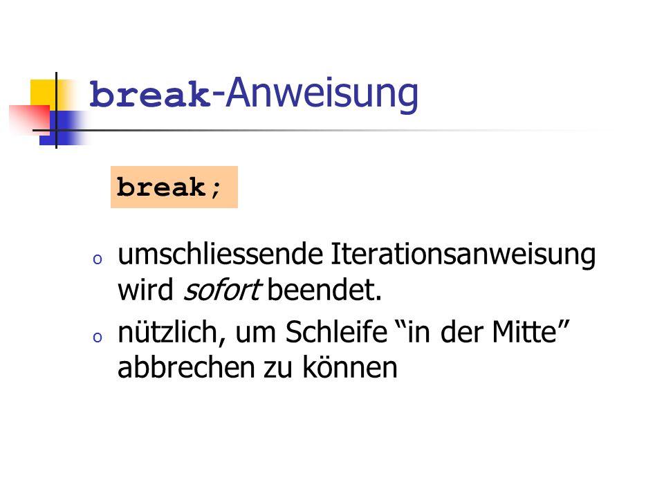 break -Anweisung o umschliessende Iterationsanweisung wird sofort beendet. o nützlich, um Schleife in der Mitte abbrechen zu können break;