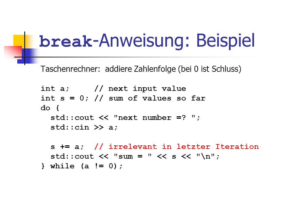 break -Anweisung: Beispiel Taschenrechner: addiere Zahlenfolge (bei 0 ist Schluss) int a; // next input value int s = 0; // sum of values so far do {