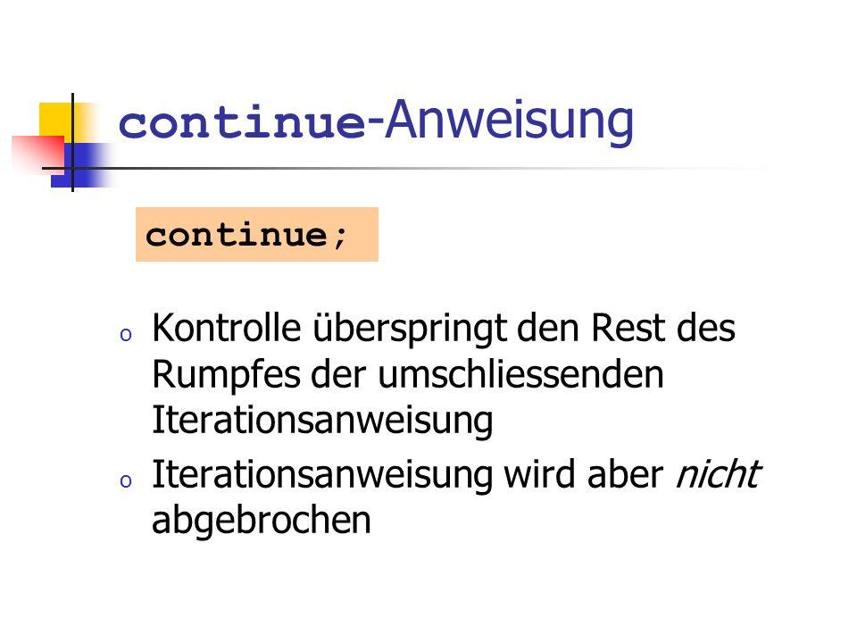 continue -Anweisung o Kontrolle überspringt den Rest des Rumpfes der umschliessenden Iterationsanweisung o Iterationsanweisung wird aber nicht abgebro