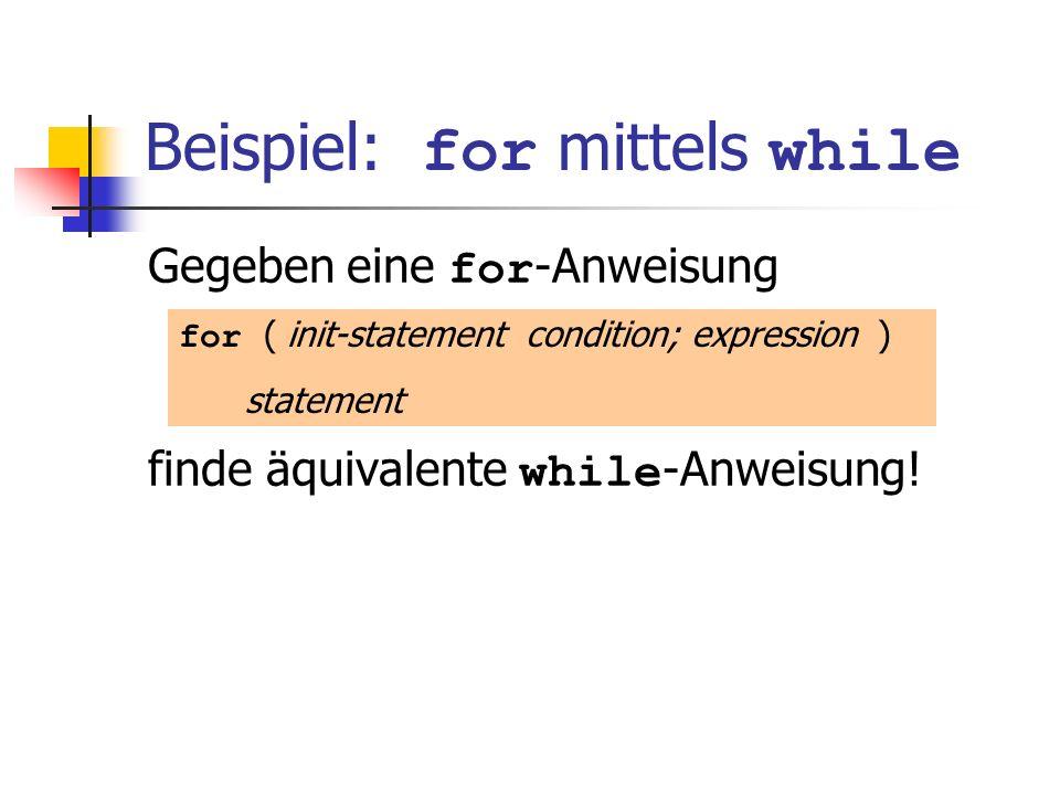 Beispiel: for mittels while Gegeben eine for -Anweisung finde äquivalente while -Anweisung! for ( init-statement condition; expression ) statement