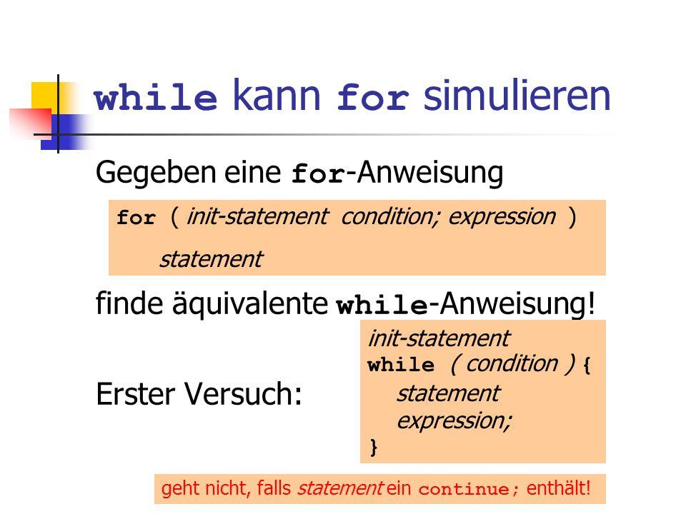 while kann for simulieren Gegeben eine for -Anweisung finde äquivalente while -Anweisung! Erster Versuch: for ( init-statement condition; expression )