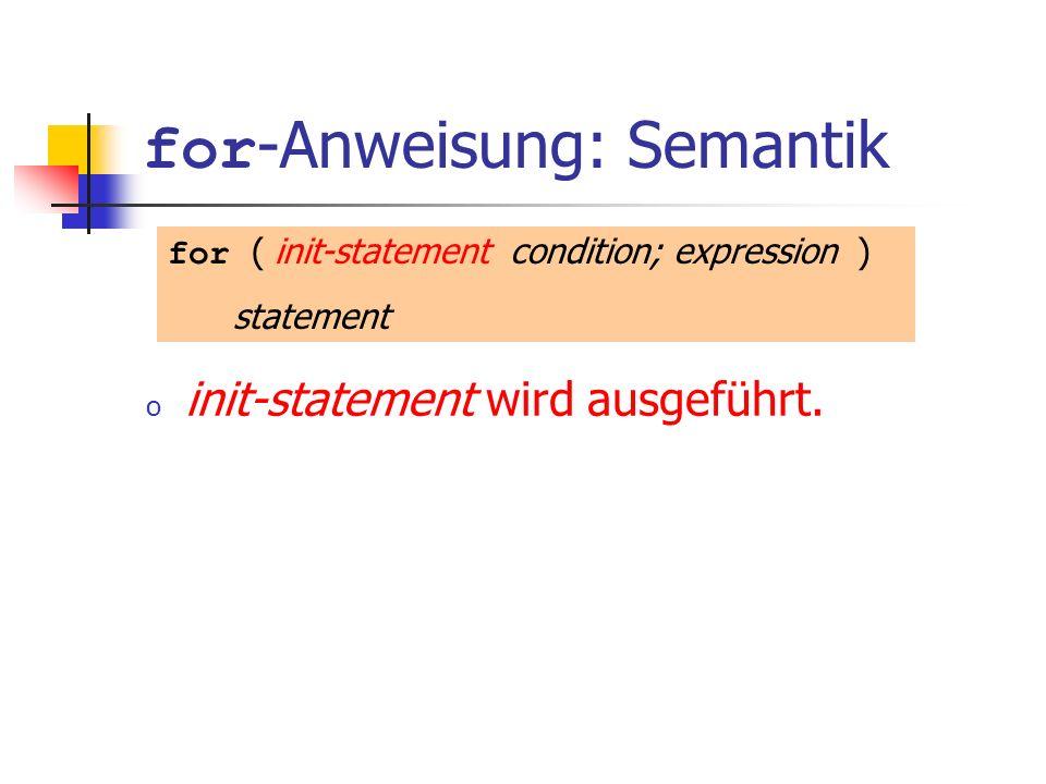 for -Anweisung: Semantik o init-statement wird ausgeführt. for ( init-statement condition; expression ) statement