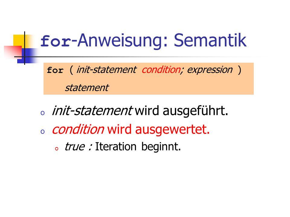 for -Anweisung: Semantik o init-statement wird ausgeführt. o condition wird ausgewertet. o true : Iteration beginnt. for ( init-statement condition; e