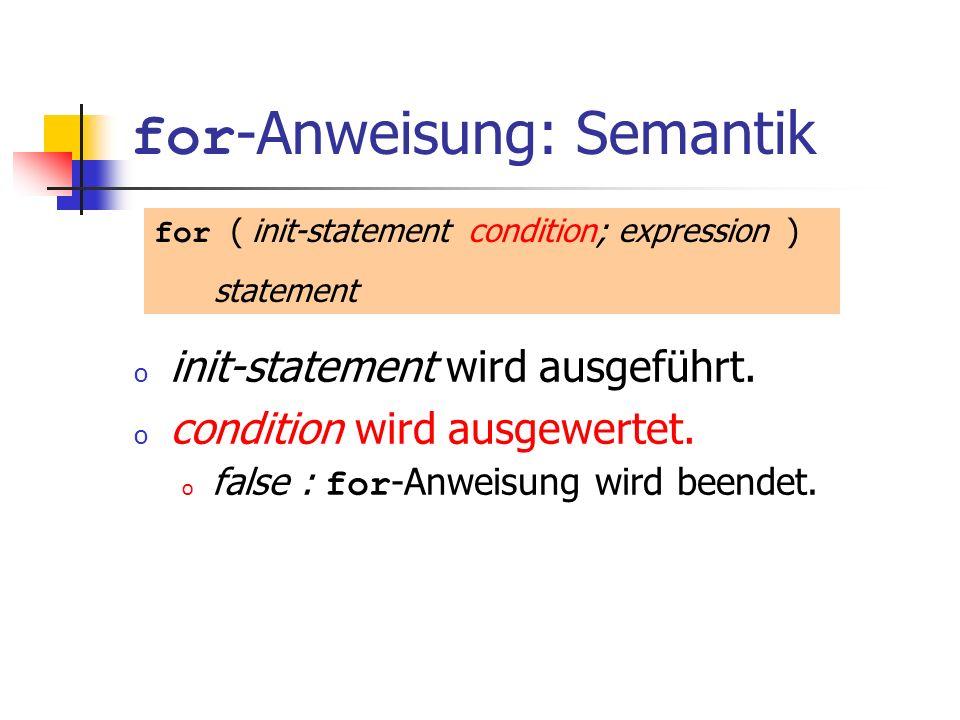 for -Anweisung: Semantik o init-statement wird ausgeführt. o condition wird ausgewertet. o false : for -Anweisung wird beendet. for ( init-statement c