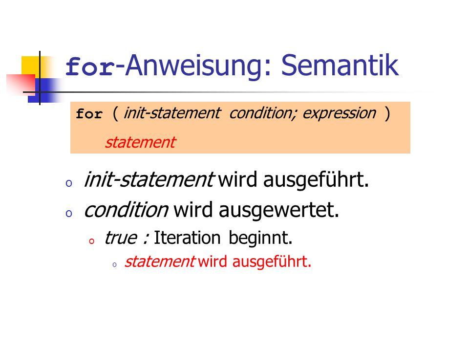 for -Anweisung: Semantik o init-statement wird ausgeführt. o condition wird ausgewertet. o true : Iteration beginnt. o statement wird ausgeführt. for