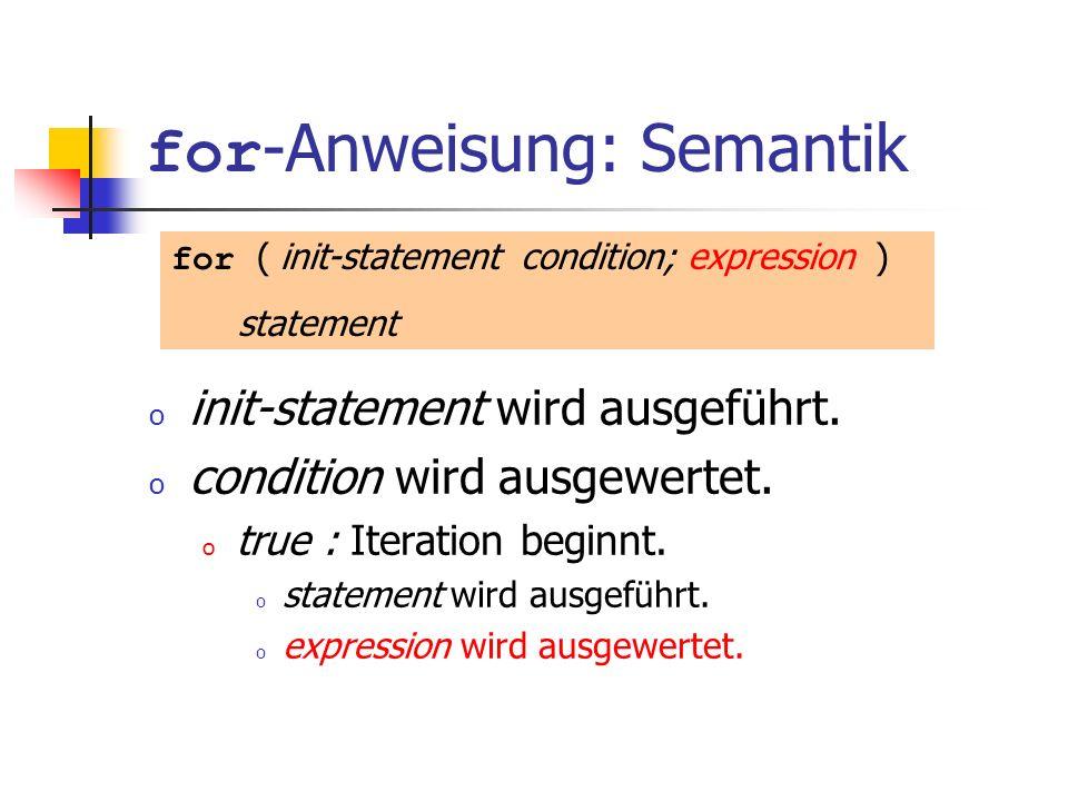 for -Anweisung: Semantik o init-statement wird ausgeführt. o condition wird ausgewertet. o true : Iteration beginnt. o statement wird ausgeführt. o ex