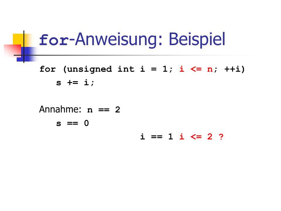 for -Anweisung: Beispiel for (unsigned int i = 1; i <= n; ++i) s += i; Annahme: n == 2 s == 0 i == 1 i <= 2 ?