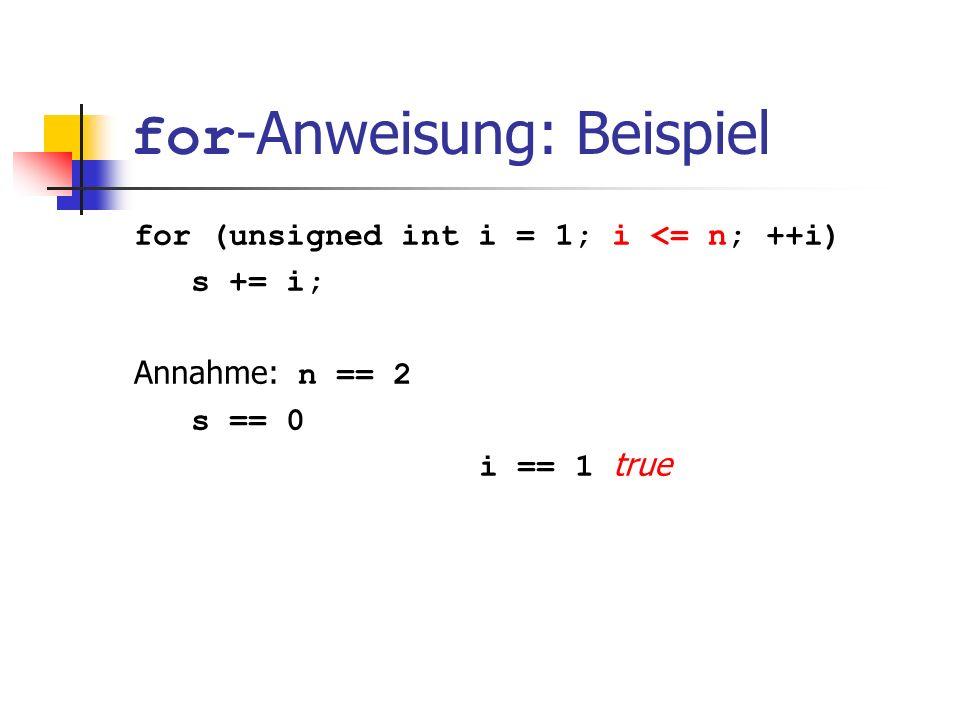 for -Anweisung: Beispiel for (unsigned int i = 1; i <= n; ++i) s += i; Annahme: n == 2 s == 0 i == 1 true