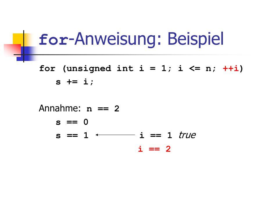 for -Anweisung: Beispiel for (unsigned int i = 1; i <= n; ++i) s += i; Annahme: n == 2 s == 0 s == 1 i == 1 true i == 2