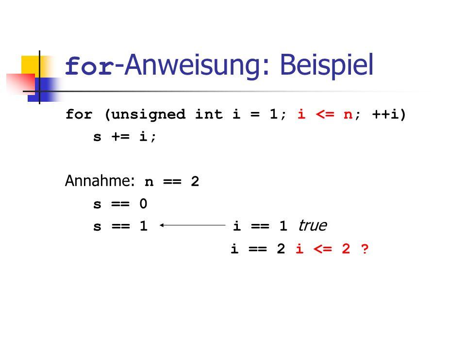 for -Anweisung: Beispiel for (unsigned int i = 1; i <= n; ++i) s += i; Annahme: n == 2 s == 0 s == 1 i == 1 true i == 2 i <= 2 ?