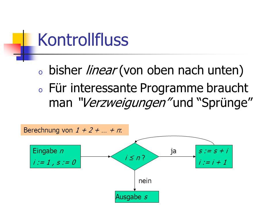 Kontrollfluss o bisher linear (von oben nach unten) o Für interessante Programme braucht man Verzweigungen und Sprünge Ausgabe s Eingabe n i := 1, s :