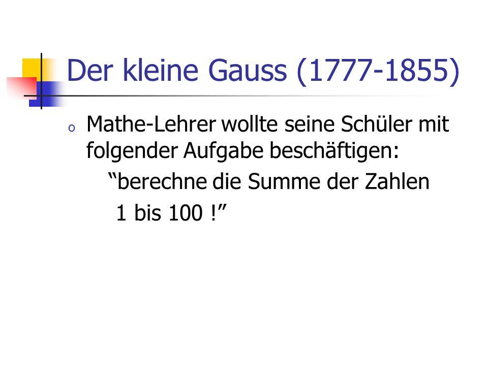 Der kleine Gauss (1777-1855) o Mathe-Lehrer wollte seine Schüler mit folgender Aufgabe beschäftigen: berechne die Summe der Zahlen 1 bis 100 !