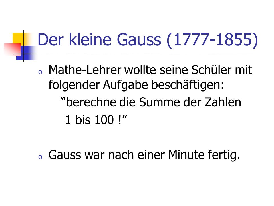 Der kleine Gauss (1777-1855) o Mathe-Lehrer wollte seine Schüler mit folgender Aufgabe beschäftigen: berechne die Summe der Zahlen 1 bis 100 ! o Gauss