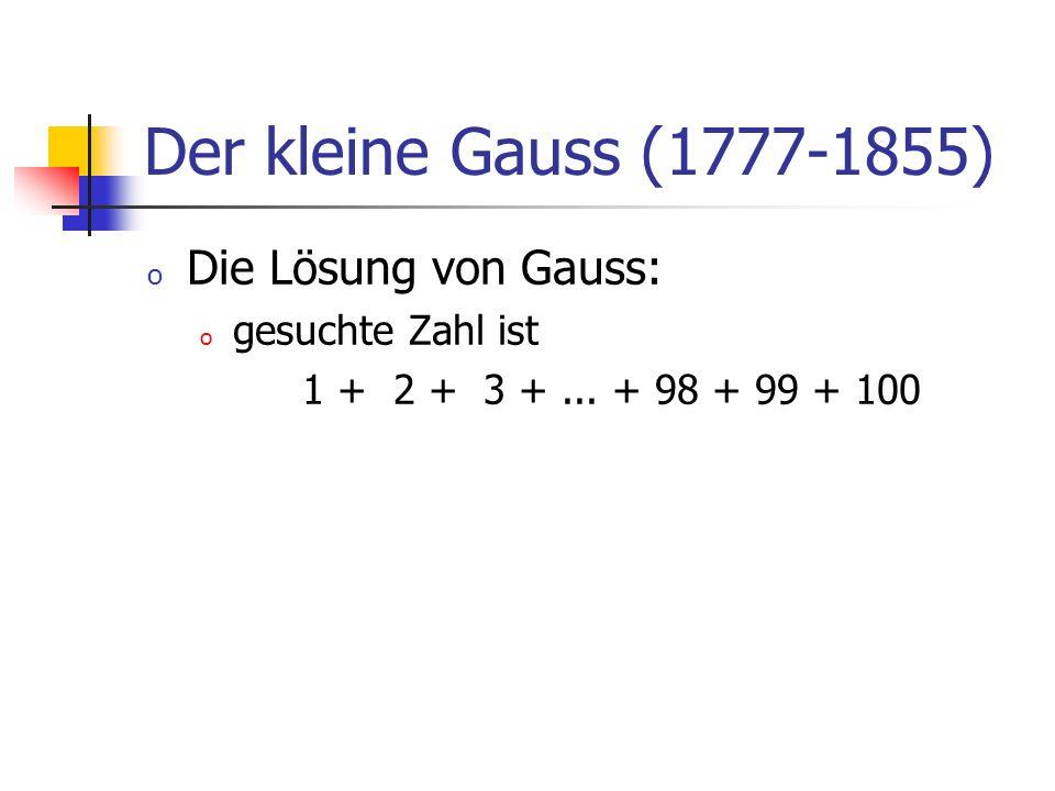 Der kleine Gauss (1777-1855) o Die Lösung von Gauss: o gesuchte Zahl ist 1 + 2 + 3 +... + 98 + 99 + 100