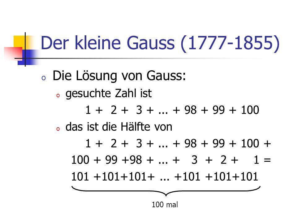 Der kleine Gauss (1777-1855) o Die Lösung von Gauss: o gesuchte Zahl ist 1 + 2 + 3 +... + 98 + 99 + 100 o das ist die Hälfte von 1 + 2 + 3 +... + 98 +
