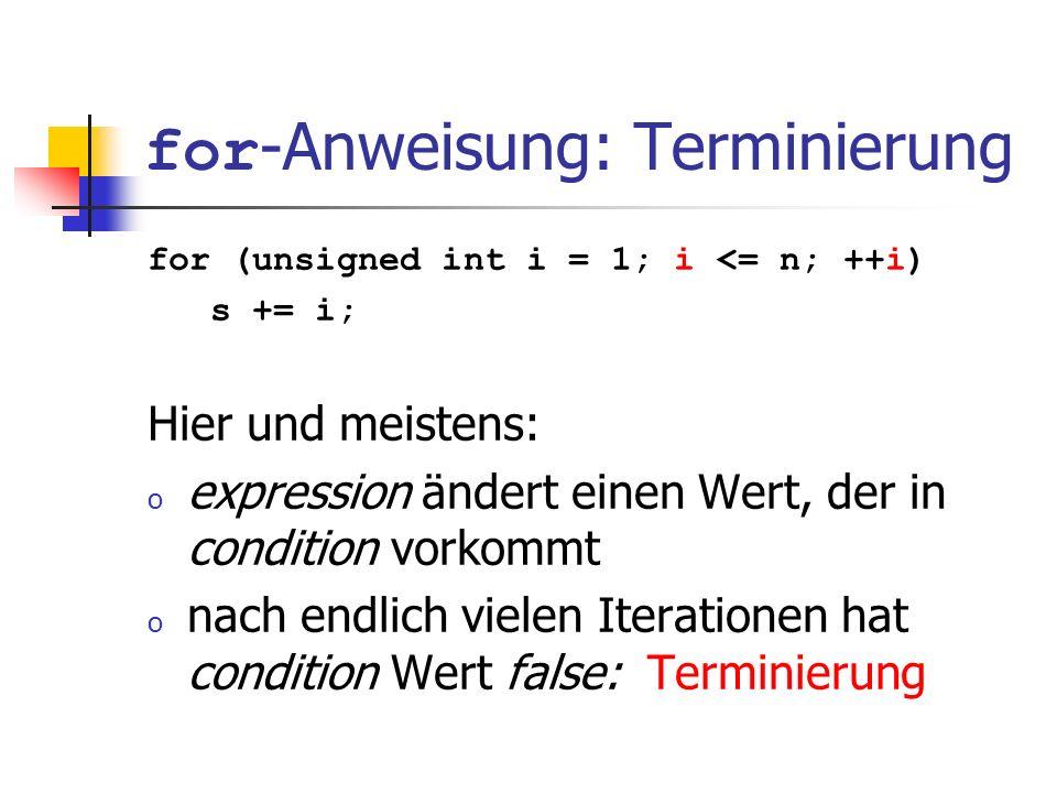 for -Anweisung: Terminierung for (unsigned int i = 1; i <= n; ++i) s += i; Hier und meistens: o expression ändert einen Wert, der in condition vorkomm