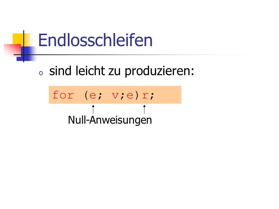 Endlosschleifen o sind leicht zu produzieren: for (e; v;e)r; Null-Anweisungen