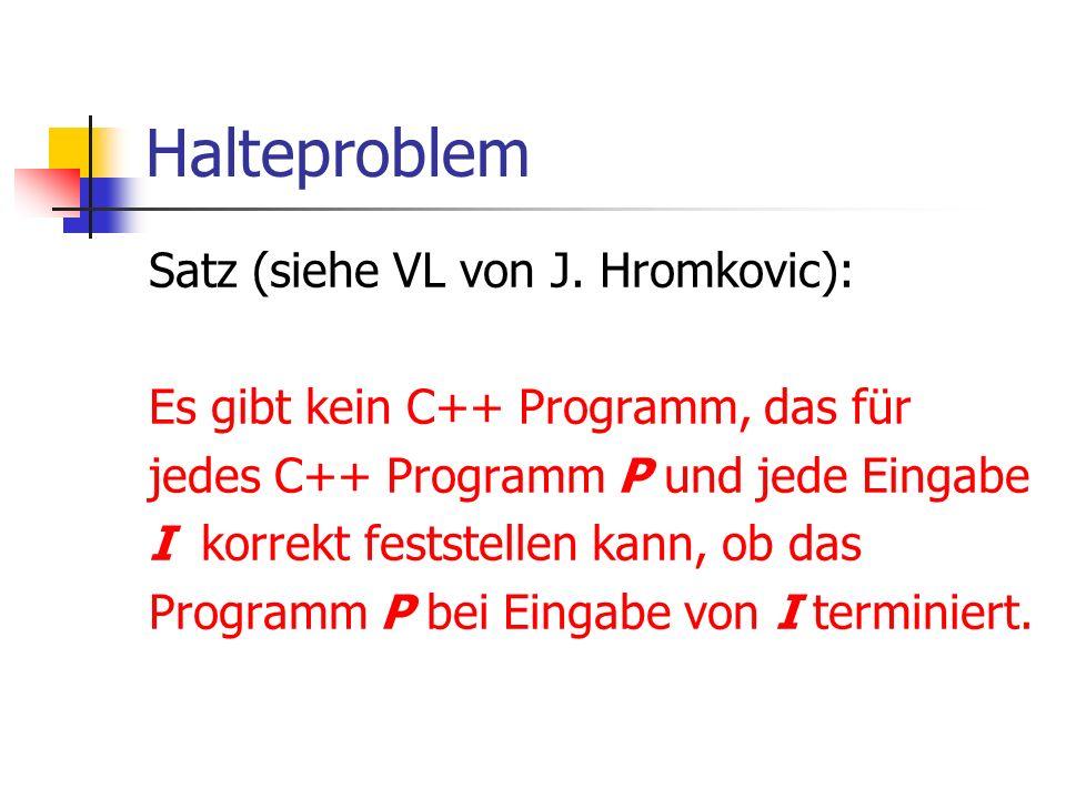 Halteproblem Satz (siehe VL von J. Hromkovic): Es gibt kein C++ Programm, das für jedes C++ Programm P und jede Eingabe I korrekt feststellen kann, ob