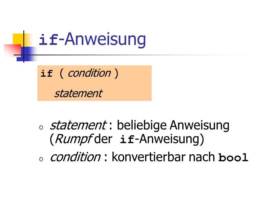 if -Anweisung o statement : beliebige Anweisung (Rumpf der if -Anweisung) o condition : konvertierbar nach bool if ( condition ) statement