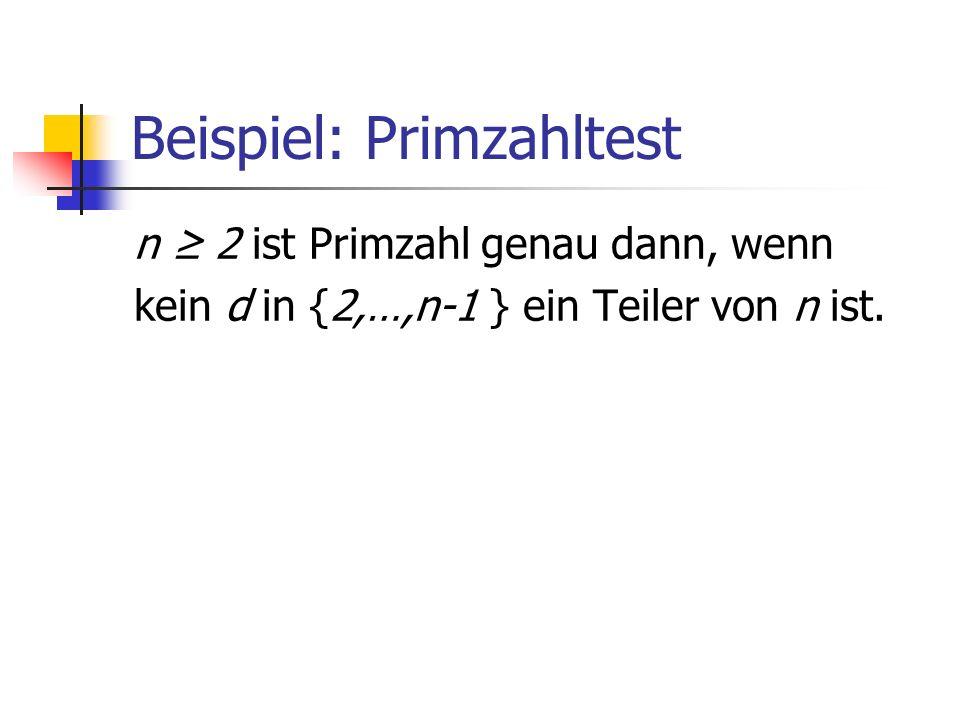 Beispiel: Primzahltest n 2 ist Primzahl genau dann, wenn kein d in {2,…,n-1 } ein Teiler von n ist.