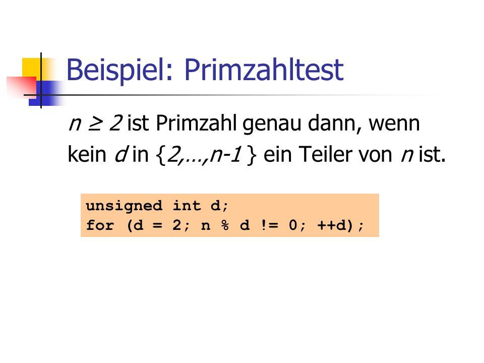 Beispiel: Primzahltest n 2 ist Primzahl genau dann, wenn kein d in {2,…,n-1 } ein Teiler von n ist. unsigned int d; for (d = 2; n % d != 0; ++d);