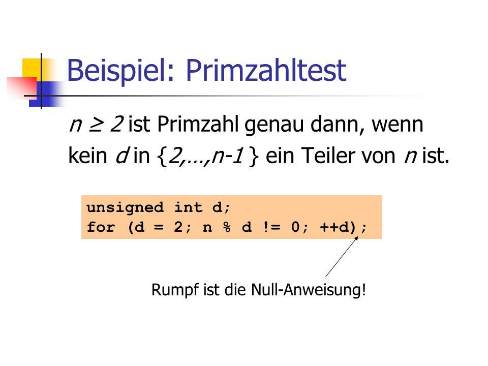 Beispiel: Primzahltest n 2 ist Primzahl genau dann, wenn kein d in {2,…,n-1 } ein Teiler von n ist. unsigned int d; for (d = 2; n % d != 0; ++d); Rump