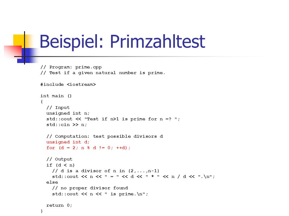 Beispiel: Primzahltest // Program: prime.cpp // Test if a given natural number is prime. #include int main () { // Input unsigned int n; std::cout 1 i