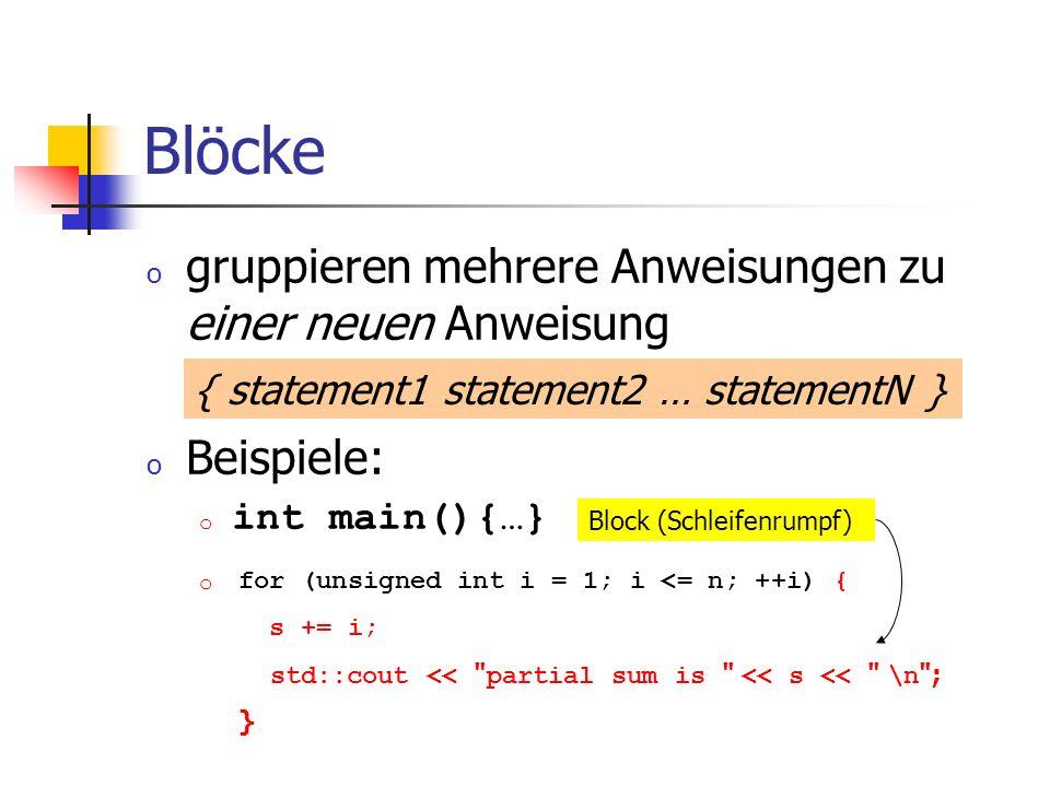 Blöcke o gruppieren mehrere Anweisungen zu einer neuen Anweisung o Beispiele: o int main(){…} o { statement1 statement2 … statementN } Block (Schleife