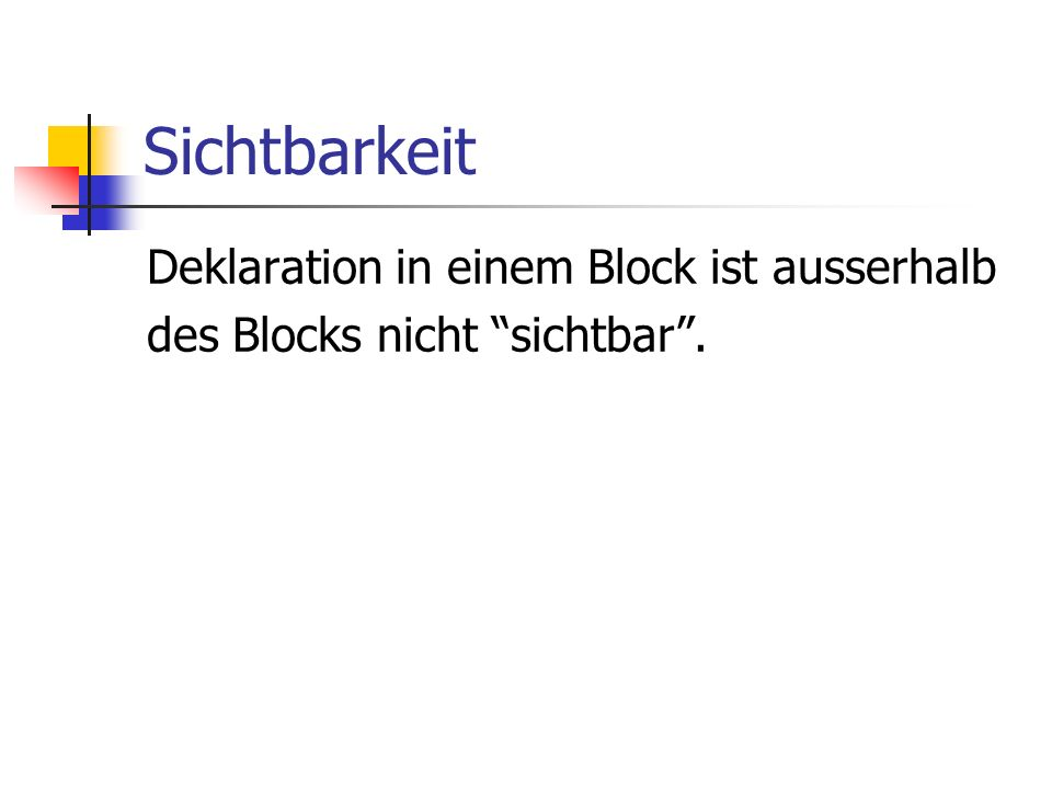 Sichtbarkeit Deklaration in einem Block ist ausserhalb des Blocks nicht sichtbar.