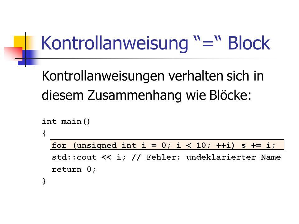 Kontrollanweisung = Block Kontrollanweisungen verhalten sich in diesem Zusammenhang wie Blöcke: int main() { for (unsigned int i = 0; i < 10; ++i) s +