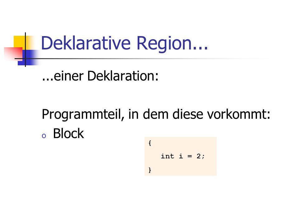 Deklarative Region......einer Deklaration: Programmteil, in dem diese vorkommt: o Block { int i = 2; }
