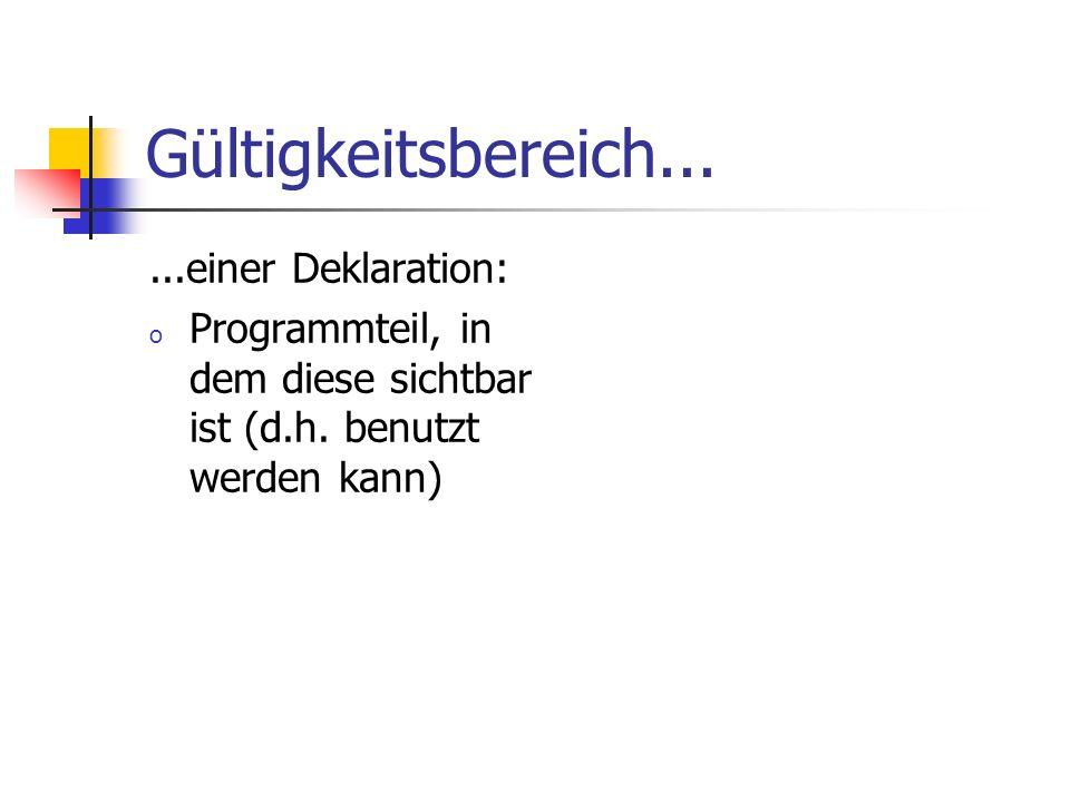 Gültigkeitsbereich......einer Deklaration: o Programmteil, in dem diese sichtbar ist (d.h. benutzt werden kann)
