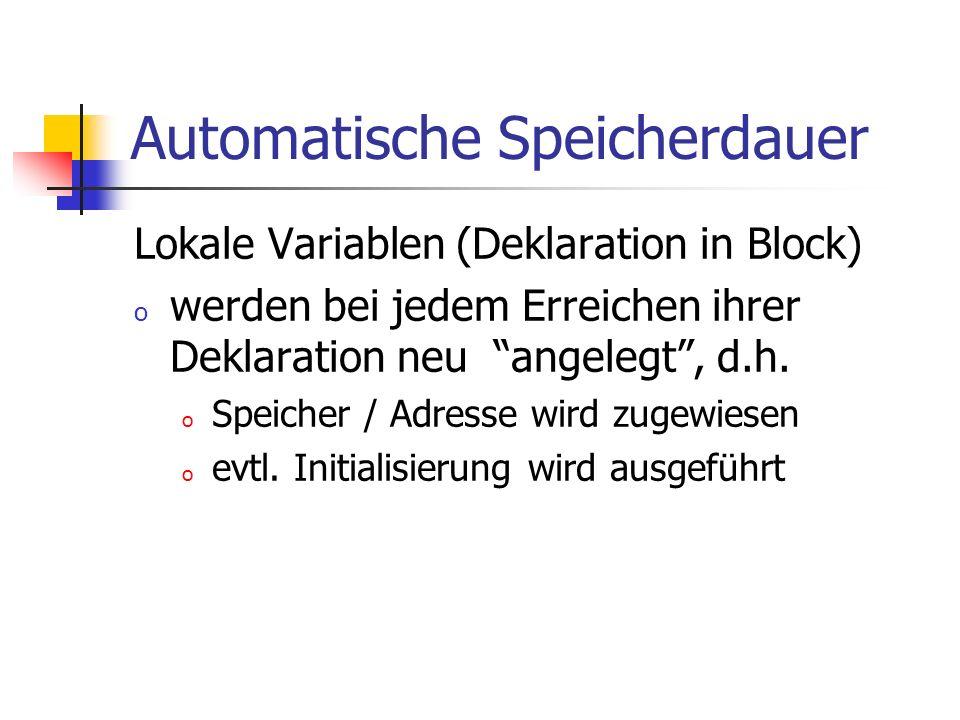 Automatische Speicherdauer Lokale Variablen (Deklaration in Block) o werden bei jedem Erreichen ihrer Deklaration neu angelegt, d.h. o Speicher / Adre