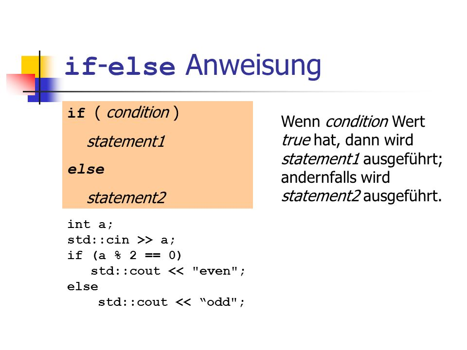 if - else Anweisung if ( condition ) statement1 else statement2 int a; std::cin >> a; if (a % 2 == 0) std::cout << even ; else std::cout << odd ; Einrückung.